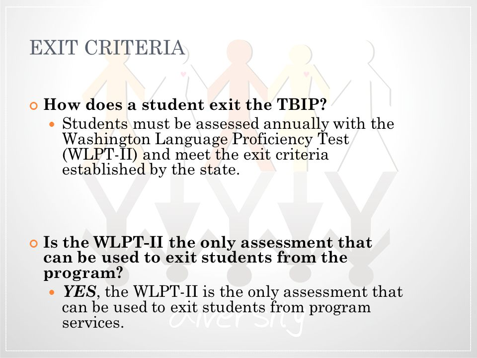 EXIT CRITERIA How does a student exit the TBIP? Students must be assessed annually with the Washington Language Proficiency Test (WLPT-II) and meet th