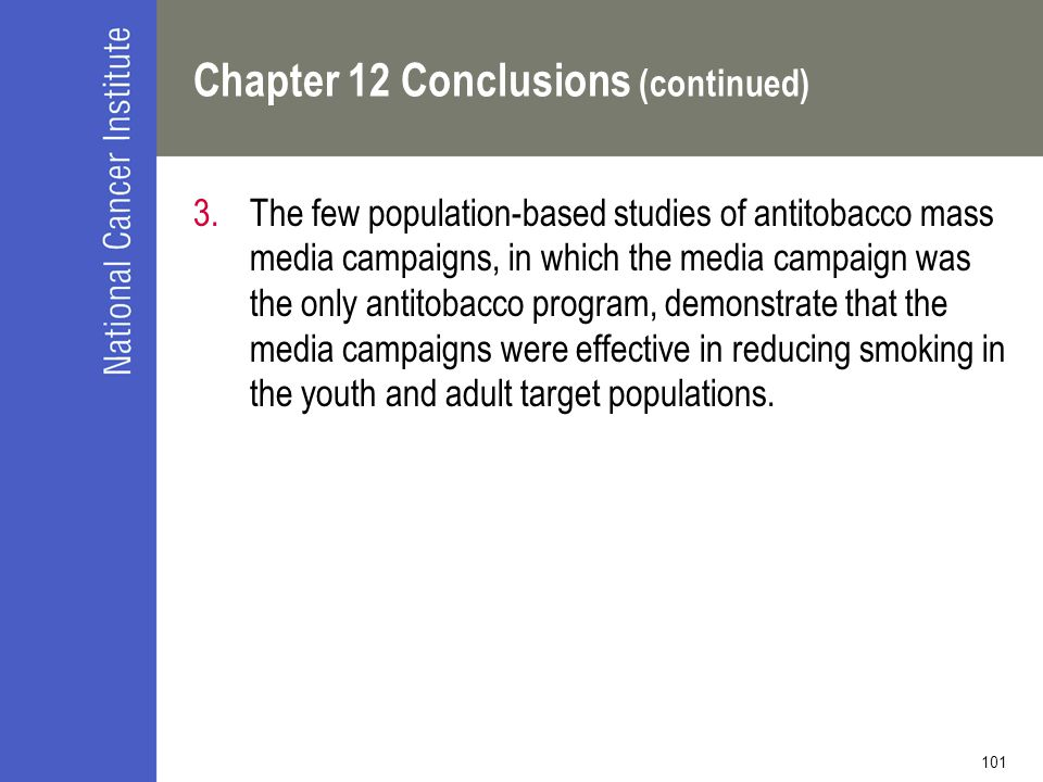 101 Chapter 12 Conclusions (continued) 3.The few population-based studies of antitobacco mass media campaigns, in which the media campaign was the only antitobacco program, demonstrate that the media campaigns were effective in reducing smoking in the youth and adult target populations.