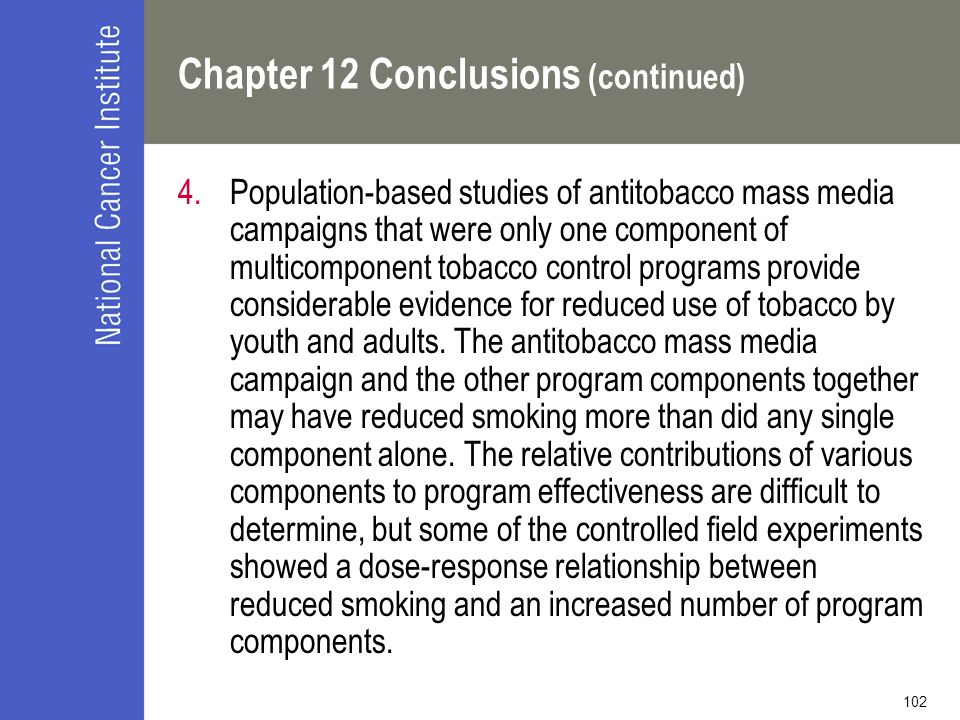 102 Chapter 12 Conclusions (continued) 4.Population-based studies of antitobacco mass media campaigns that were only one component of multicomponent tobacco control programs provide considerable evidence for reduced use of tobacco by youth and adults.