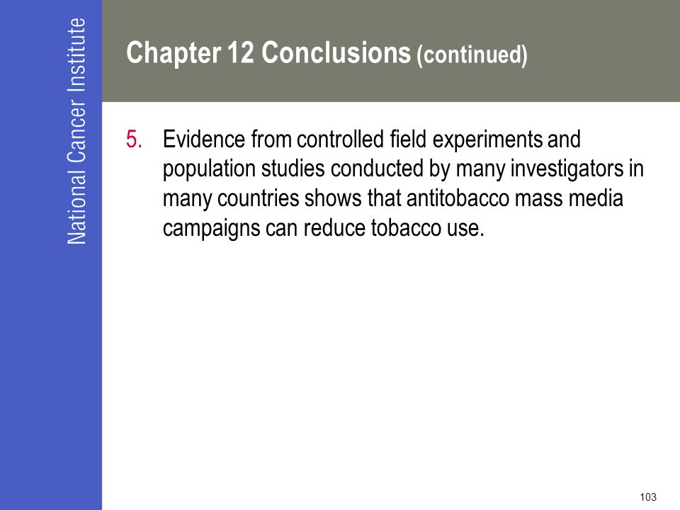 103 Chapter 12 Conclusions (continued) 5.Evidence from controlled field experiments and population studies conducted by many investigators in many countries shows that antitobacco mass media campaigns can reduce tobacco use.