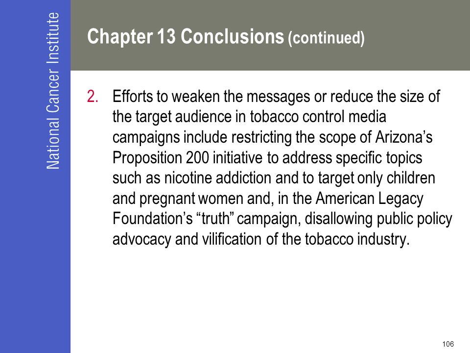 106 Chapter 13 Conclusions (continued) 2.Efforts to weaken the messages or reduce the size of the target audience in tobacco control media campaigns include restricting the scope of Arizona's Proposition 200 initiative to address specific topics such as nicotine addiction and to target only children and pregnant women and, in the American Legacy Foundation's truth campaign, disallowing public policy advocacy and vilification of the tobacco industry.