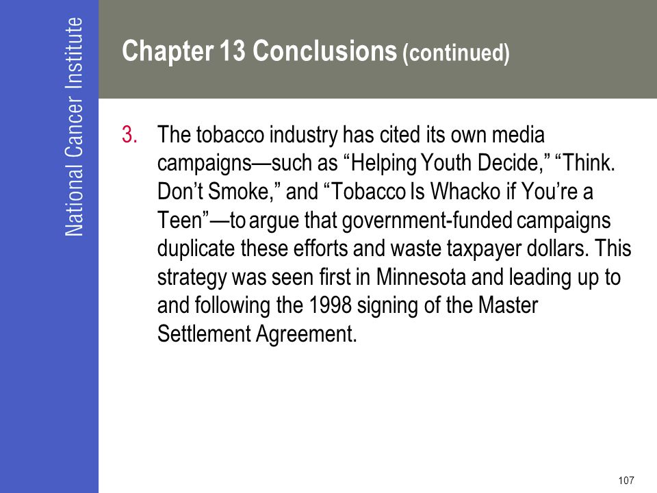 "107 Chapter 13 Conclusions (continued) 3.The tobacco industry has cited its own media campaigns—such as ""Helping Youth Decide,"" ""Think. Don't Smoke,"""