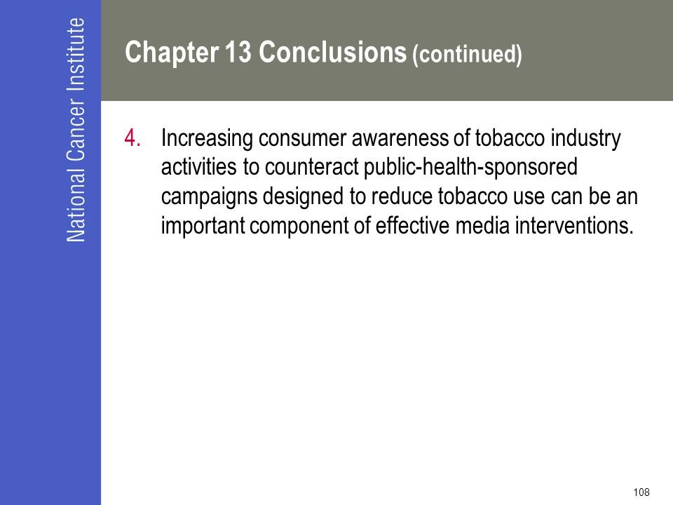 108 Chapter 13 Conclusions (continued) 4.Increasing consumer awareness of tobacco industry activities to counteract public-health-sponsored campaigns designed to reduce tobacco use can be an important component of effective media interventions.