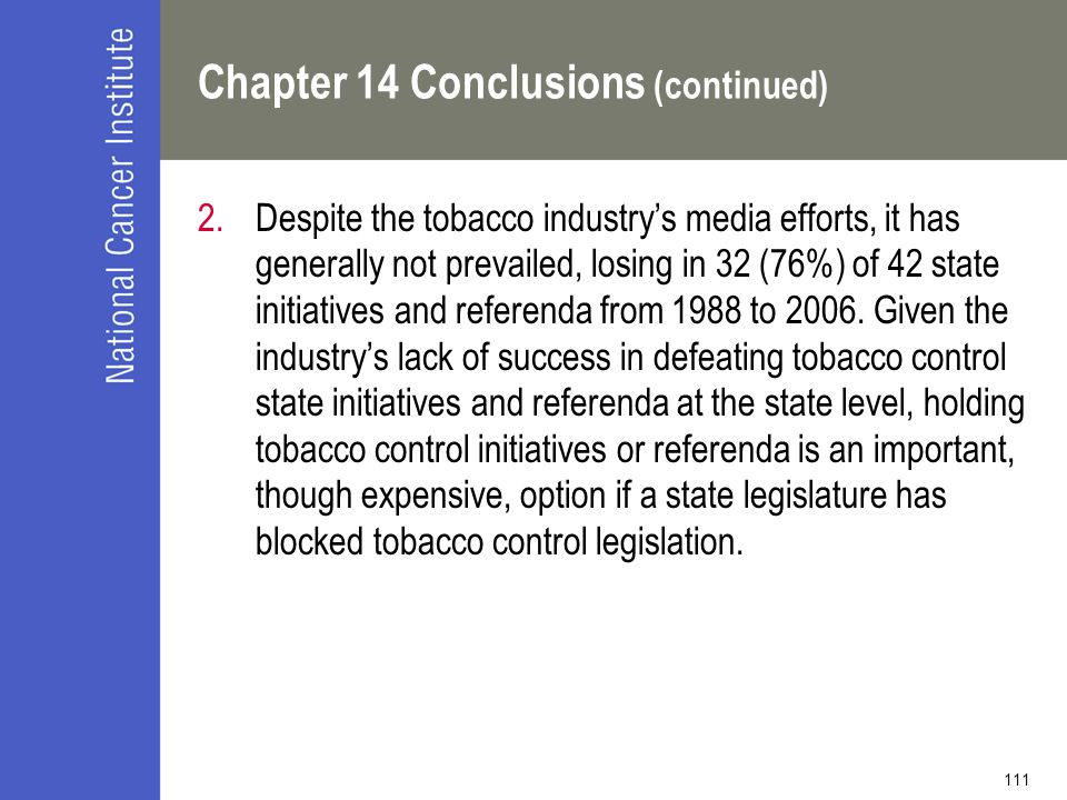 111 Chapter 14 Conclusions (continued) 2.Despite the tobacco industry's media efforts, it has generally not prevailed, losing in 32 (76%) of 42 state initiatives and referenda from 1988 to 2006.