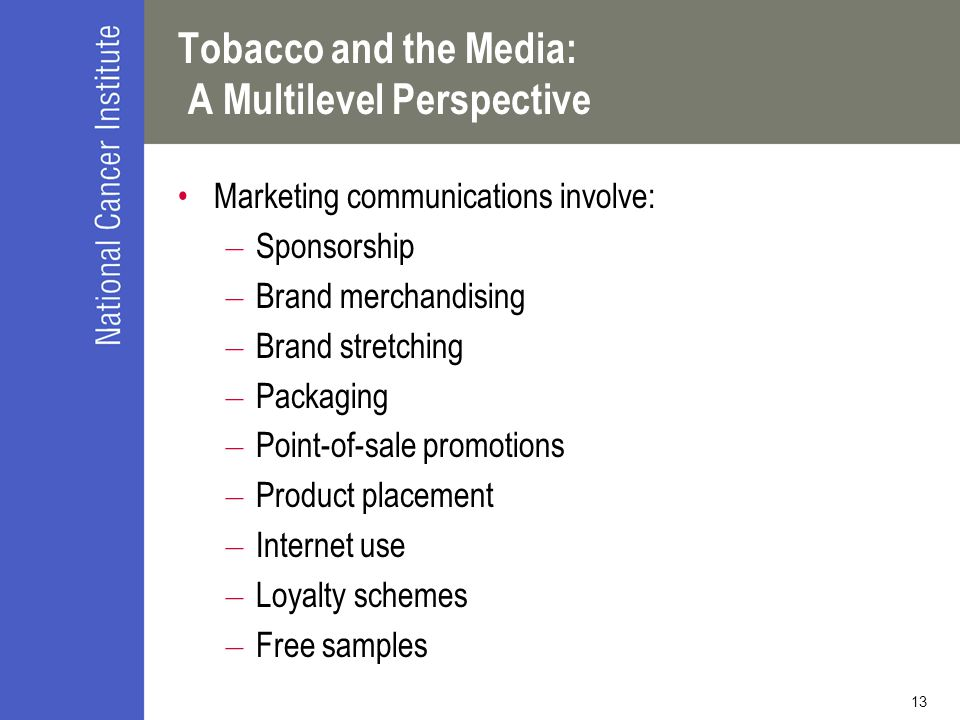 13 Tobacco and the Media: A Multilevel Perspective Marketing communications involve: – Sponsorship – Brand merchandising – Brand stretching – Packagin