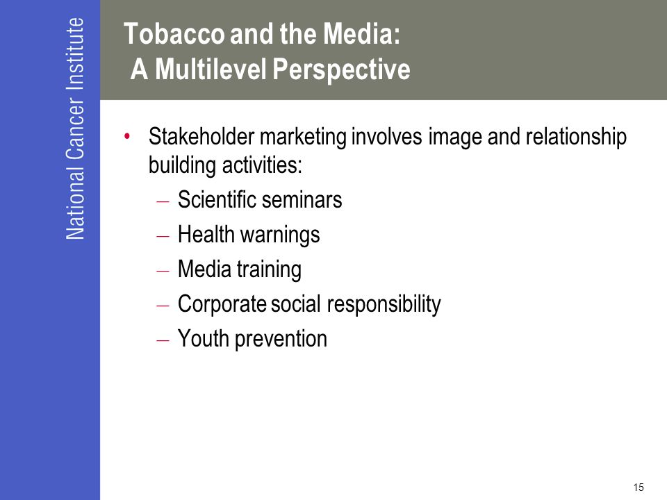 15 Tobacco and the Media: A Multilevel Perspective Stakeholder marketing involves image and relationship building activities: – Scientific seminars – Health warnings – Media training – Corporate social responsibility – Youth prevention