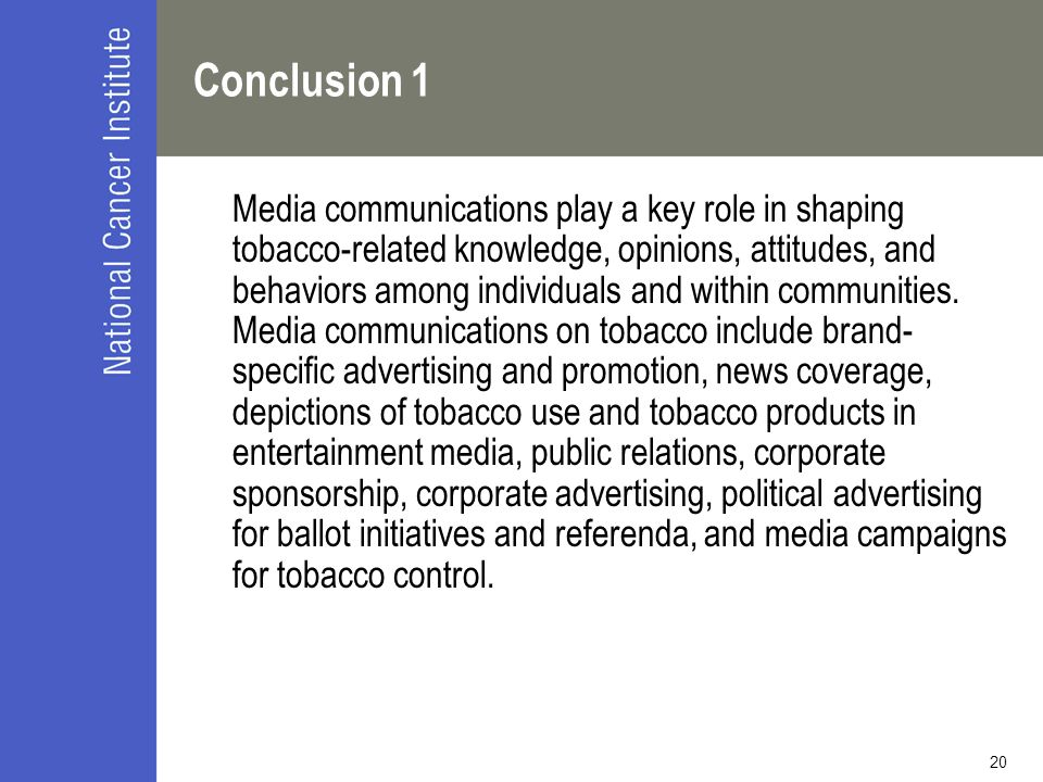 20 Conclusion 1 Media communications play a key role in shaping tobacco-related knowledge, opinions, attitudes, and behaviors among individuals and within communities.