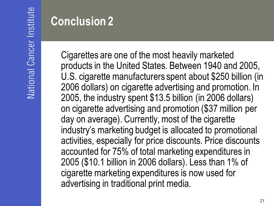 21 Conclusion 2 Cigarettes are one of the most heavily marketed products in the United States. Between 1940 and 2005, U.S. cigarette manufacturers spe