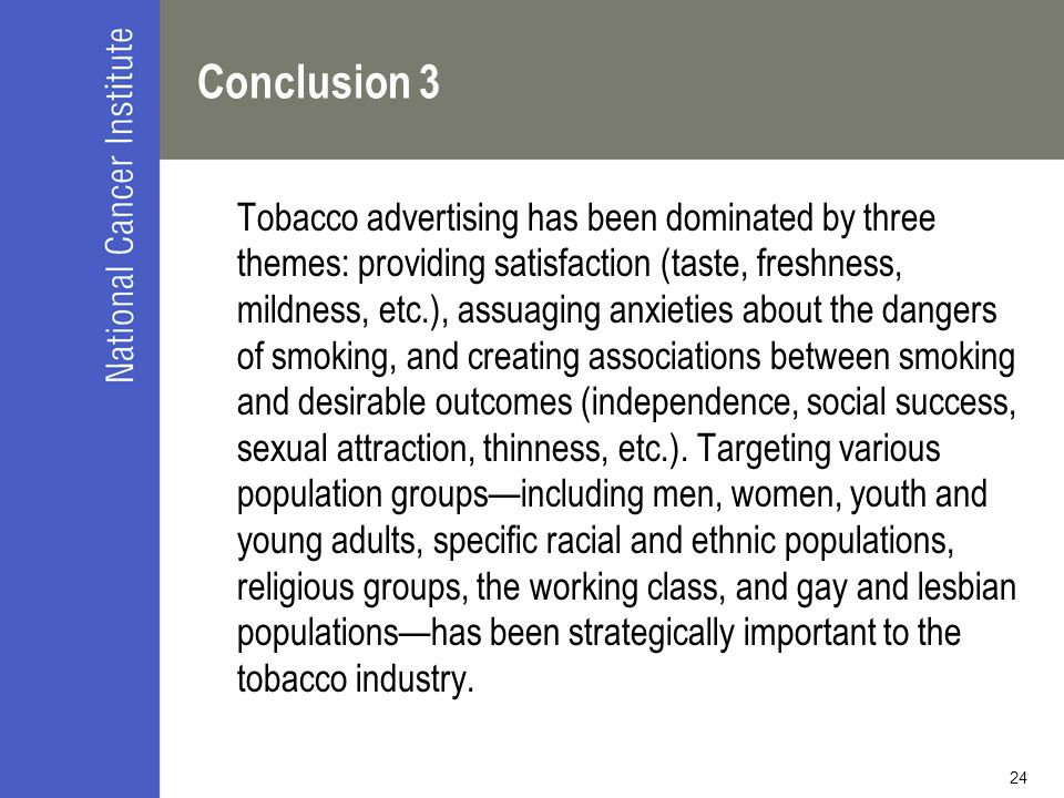 24 Conclusion 3 Tobacco advertising has been dominated by three themes: providing satisfaction (taste, freshness, mildness, etc.), assuaging anxieties