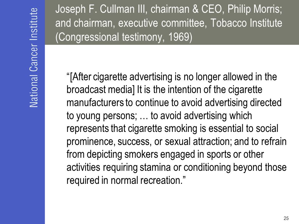"25 Joseph F. Cullman III, chairman & CEO, Philip Morris; and chairman, executive committee, Tobacco Institute (Congressional testimony, 1969) ""[After"