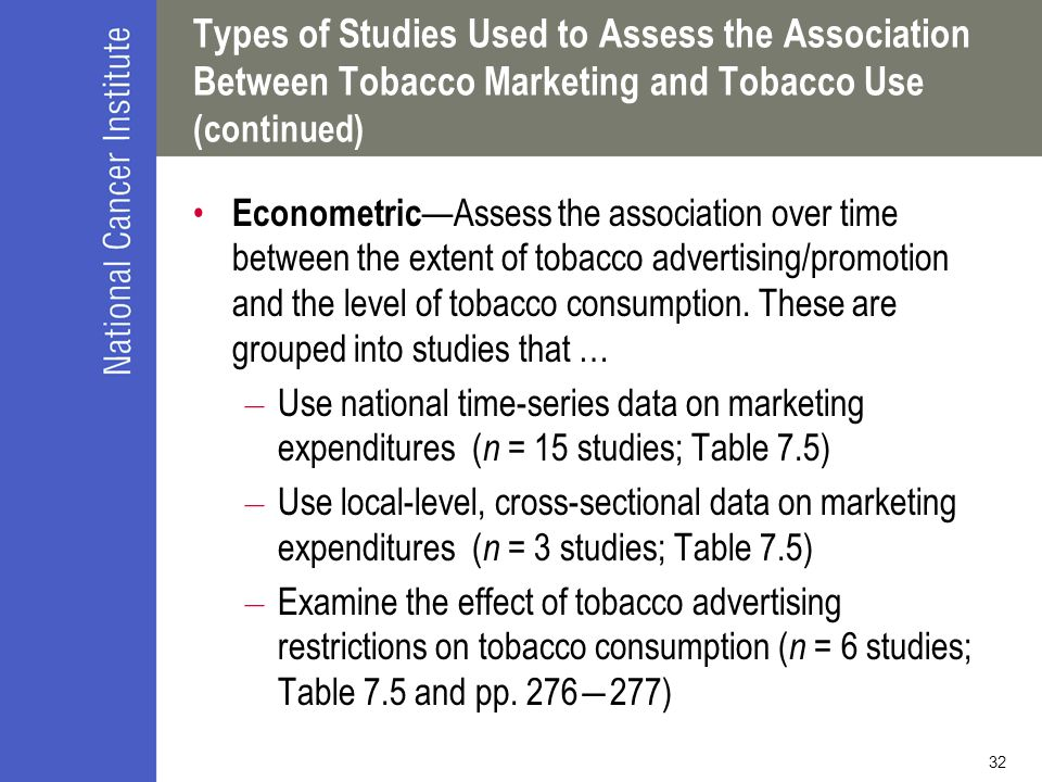 32 Types of Studies Used to Assess the Association Between Tobacco Marketing and Tobacco Use (continued) Econometric —Assess the association over time between the extent of tobacco advertising/promotion and the level of tobacco consumption.