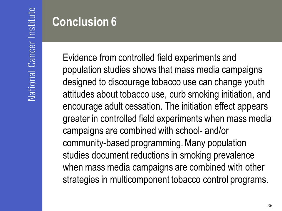 35 Conclusion 6 Evidence from controlled field experiments and population studies shows that mass media campaigns designed to discourage tobacco use c