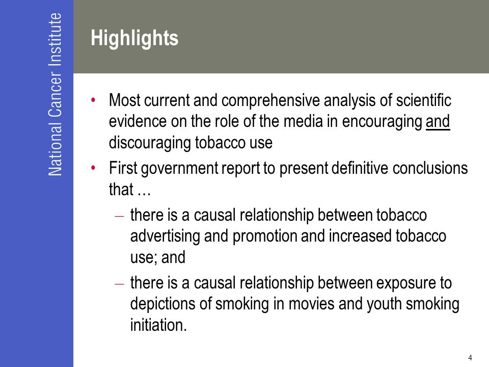 4 Highlights Most current and comprehensive analysis of scientific evidence on the role of the media in encouraging and discouraging tobacco use First government report to present definitive conclusions that … – there is a causal relationship between tobacco advertising and promotion and increased tobacco use; and – there is a causal relationship between exposure to depictions of smoking in movies and youth smoking initiation.