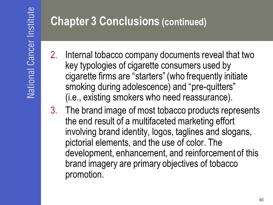 40 Chapter 3 Conclusions (continued) 2.Internal tobacco company documents reveal that two key typologies of cigarette consumers used by cigarette firms are starters (who frequently initiate smoking during adolescence) and pre-quitters (i.e., existing smokers who need reassurance).