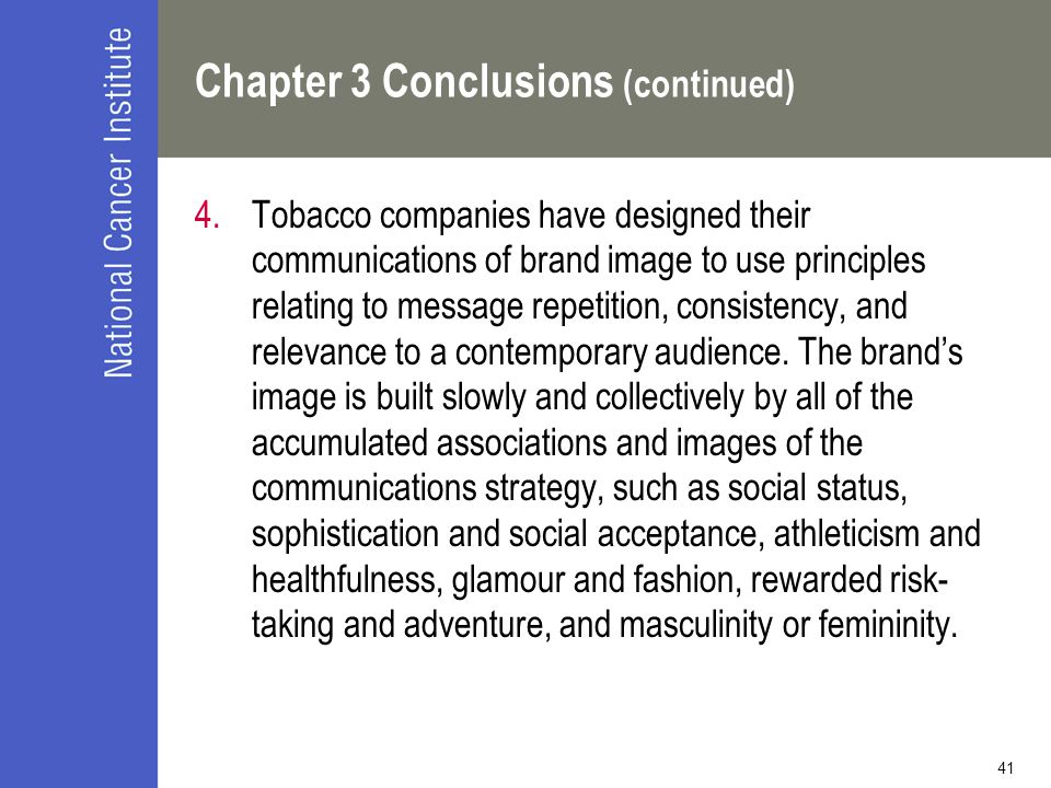 41 Chapter 3 Conclusions (continued) 4.Tobacco companies have designed their communications of brand image to use principles relating to message repetition, consistency, and relevance to a contemporary audience.