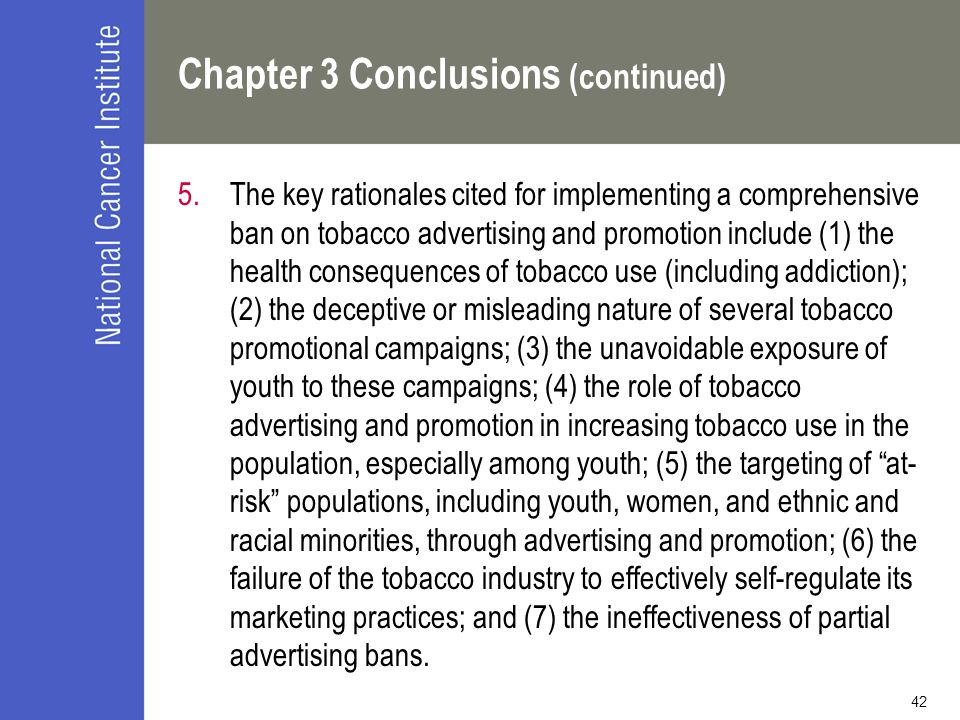 42 Chapter 3 Conclusions (continued) 5.The key rationales cited for implementing a comprehensive ban on tobacco advertising and promotion include (1) the health consequences of tobacco use (including addiction); (2) the deceptive or misleading nature of several tobacco promotional campaigns; (3) the unavoidable exposure of youth to these campaigns; (4) the role of tobacco advertising and promotion in increasing tobacco use in the population, especially among youth; (5) the targeting of at- risk populations, including youth, women, and ethnic and racial minorities, through advertising and promotion; (6) the failure of the tobacco industry to effectively self-regulate its marketing practices; and (7) the ineffectiveness of partial advertising bans.