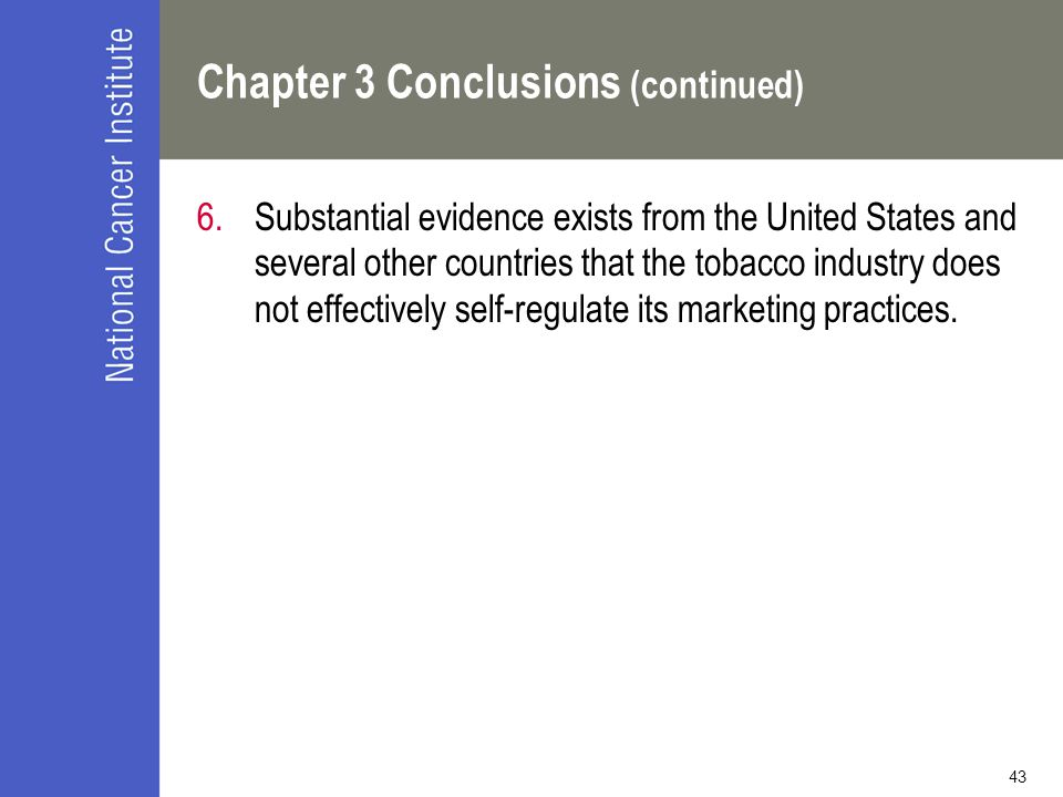 43 Chapter 3 Conclusions (continued) 6.Substantial evidence exists from the United States and several other countries that the tobacco industry does not effectively self-regulate its marketing practices.