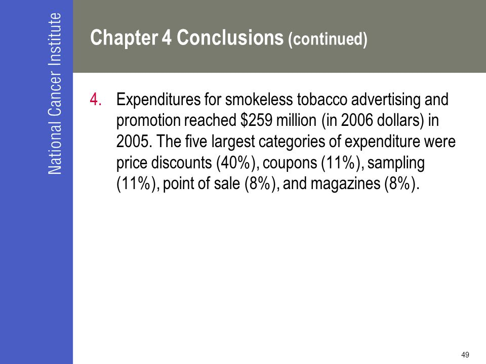 49 Chapter 4 Conclusions (continued) 4.Expenditures for smokeless tobacco advertising and promotion reached $259 million (in 2006 dollars) in 2005. Th