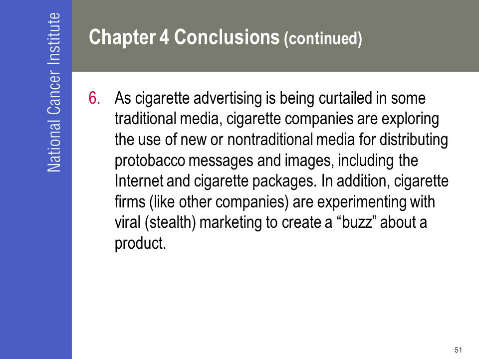 51 Chapter 4 Conclusions (continued) 6.As cigarette advertising is being curtailed in some traditional media, cigarette companies are exploring the use of new or nontraditional media for distributing protobacco messages and images, including the Internet and cigarette packages.