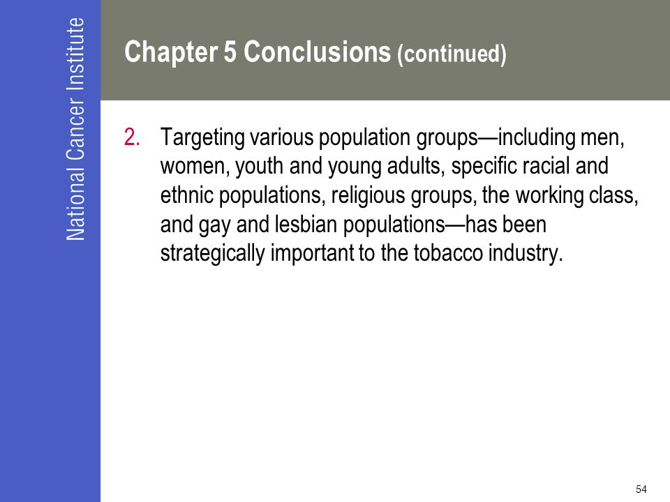 54 Chapter 5 Conclusions (continued) 2.Targeting various population groups—including men, women, youth and young adults, specific racial and ethnic populations, religious groups, the working class, and gay and lesbian populations—has been strategically important to the tobacco industry.
