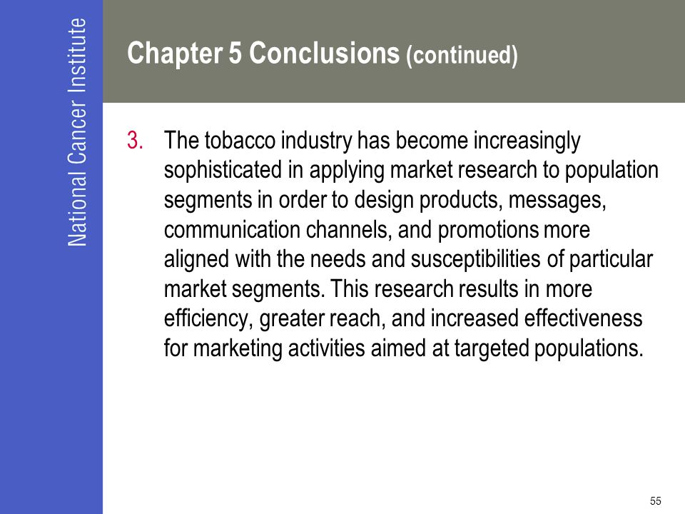 55 Chapter 5 Conclusions (continued) 3.The tobacco industry has become increasingly sophisticated in applying market research to population segments in order to design products, messages, communication channels, and promotions more aligned with the needs and susceptibilities of particular market segments.
