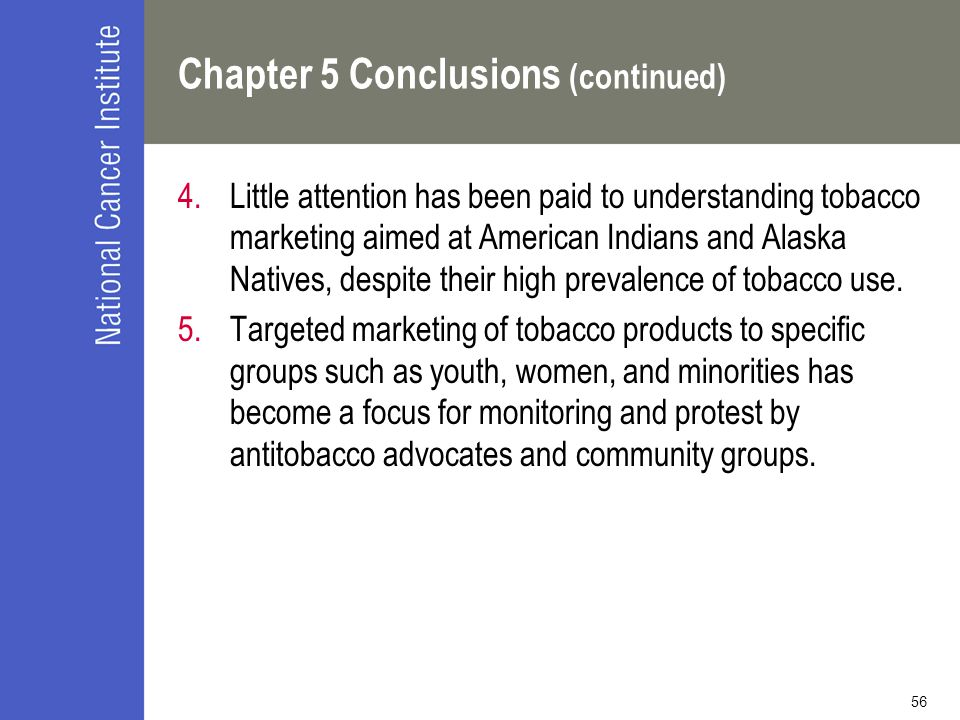 56 Chapter 5 Conclusions (continued) 4.Little attention has been paid to understanding tobacco marketing aimed at American Indians and Alaska Natives,