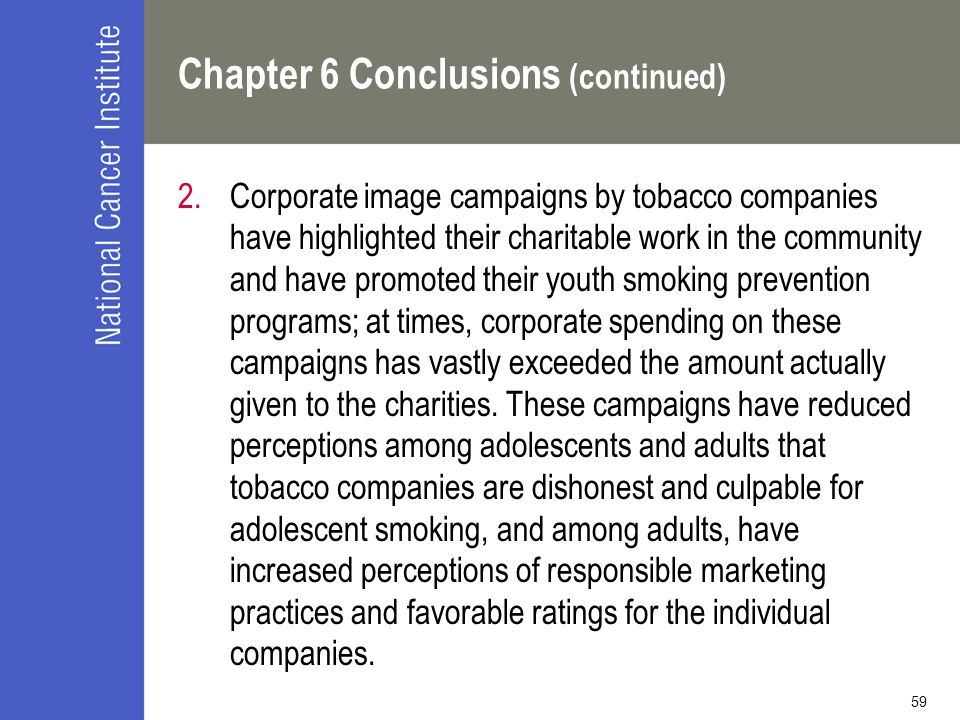 59 Chapter 6 Conclusions (continued) 2.Corporate image campaigns by tobacco companies have highlighted their charitable work in the community and have promoted their youth smoking prevention programs; at times, corporate spending on these campaigns has vastly exceeded the amount actually given to the charities.