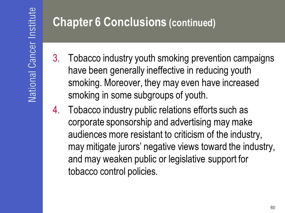 60 Chapter 6 Conclusions (continued) 3.Tobacco industry youth smoking prevention campaigns have been generally ineffective in reducing youth smoking.