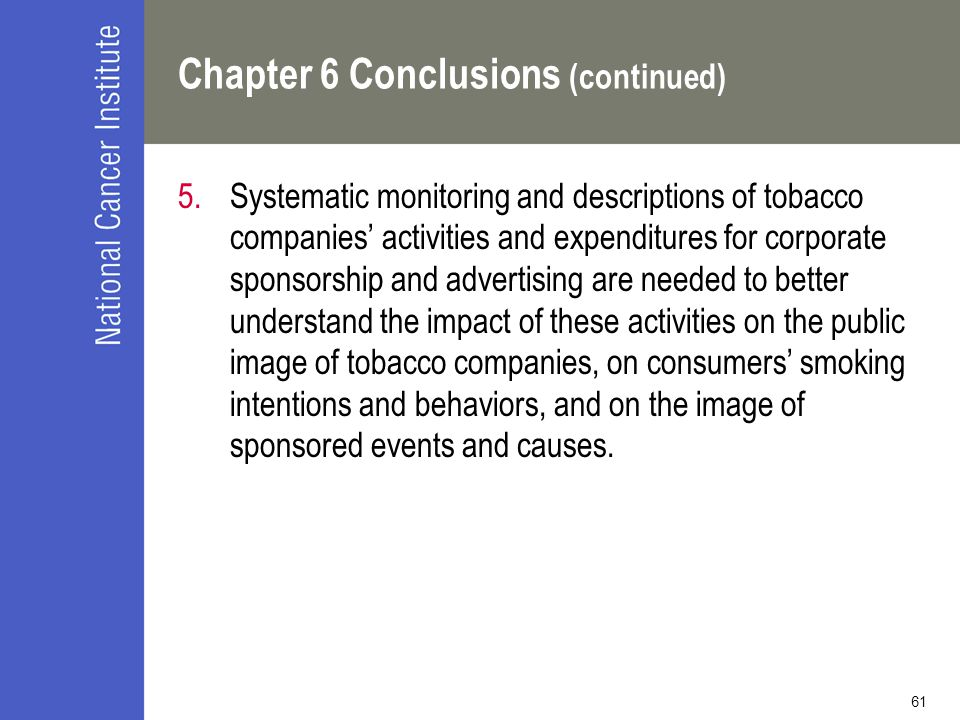 61 Chapter 6 Conclusions (continued) 5.Systematic monitoring and descriptions of tobacco companies' activities and expenditures for corporate sponsorship and advertising are needed to better understand the impact of these activities on the public image of tobacco companies, on consumers' smoking intentions and behaviors, and on the image of sponsored events and causes.