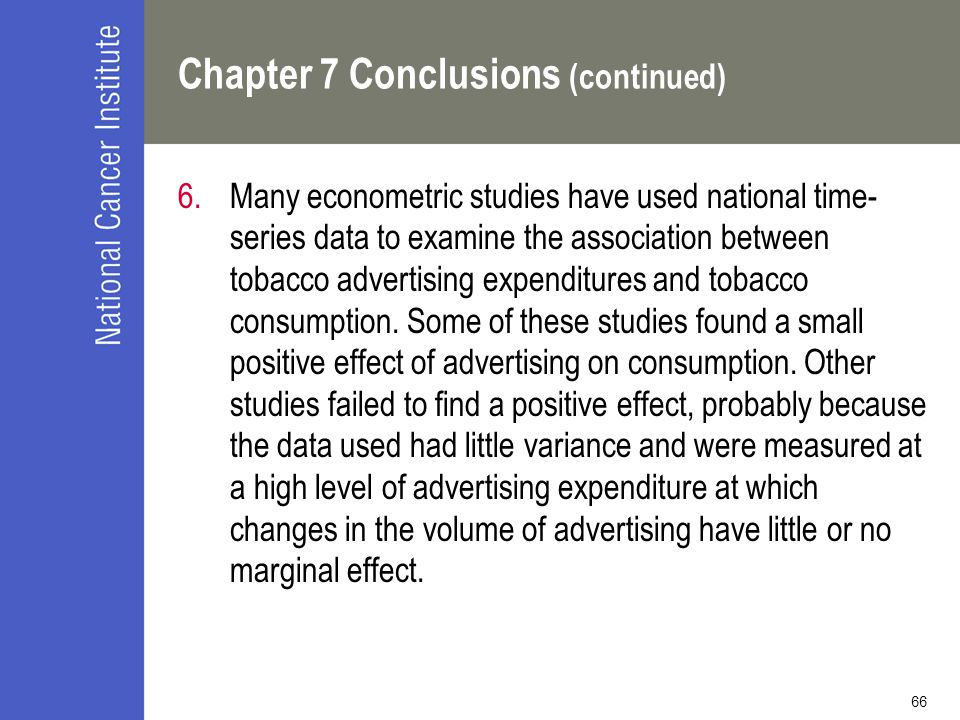 66 Chapter 7 Conclusions (continued) 6.Many econometric studies have used national time- series data to examine the association between tobacco advert