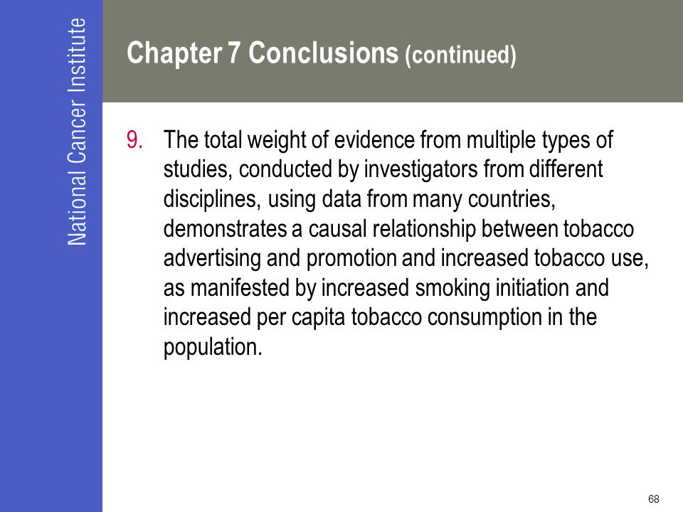 68 Chapter 7 Conclusions (continued) 9.The total weight of evidence from multiple types of studies, conducted by investigators from different disciplines, using data from many countries, demonstrates a causal relationship between tobacco advertising and promotion and increased tobacco use, as manifested by increased smoking initiation and increased per capita tobacco consumption in the population.