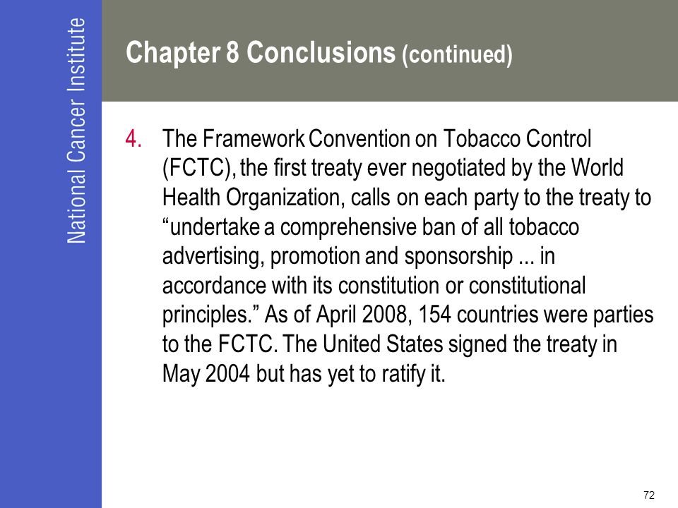 72 Chapter 8 Conclusions (continued) 4.The Framework Convention on Tobacco Control (FCTC), the first treaty ever negotiated by the World Health Organi