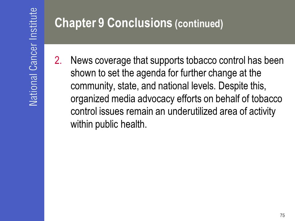75 Chapter 9 Conclusions (continued) 2.News coverage that supports tobacco control has been shown to set the agenda for further change at the community, state, and national levels.