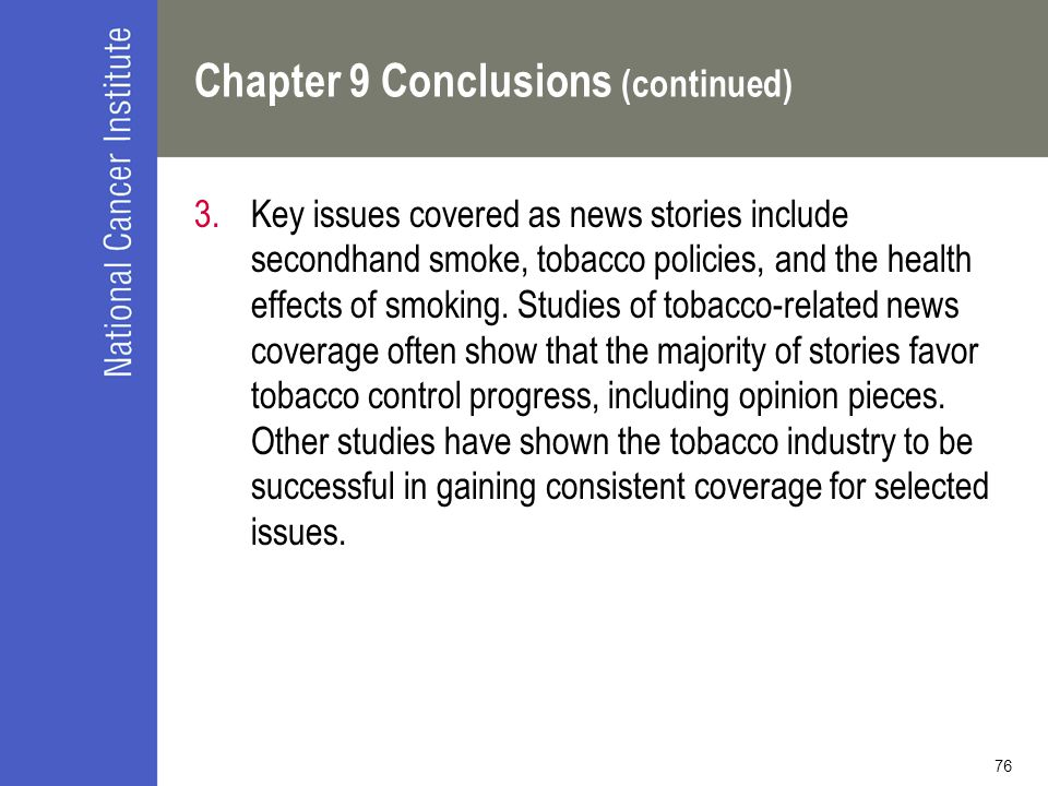 76 Chapter 9 Conclusions (continued) 3.Key issues covered as news stories include secondhand smoke, tobacco policies, and the health effects of smoking.