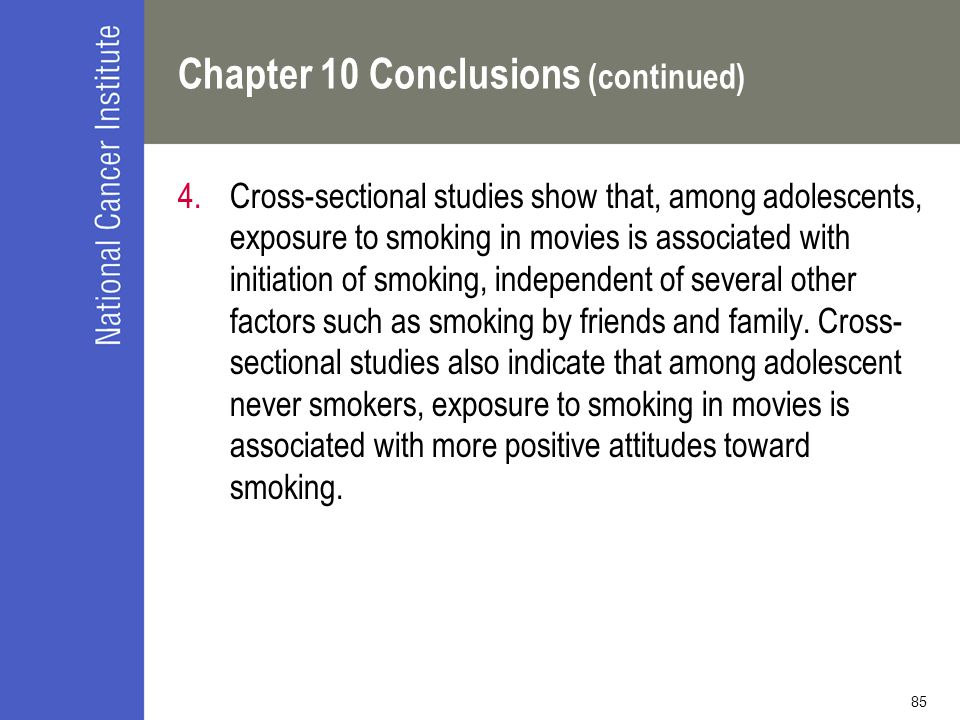 85 Chapter 10 Conclusions (continued) 4.Cross-sectional studies show that, among adolescents, exposure to smoking in movies is associated with initiation of smoking, independent of several other factors such as smoking by friends and family.