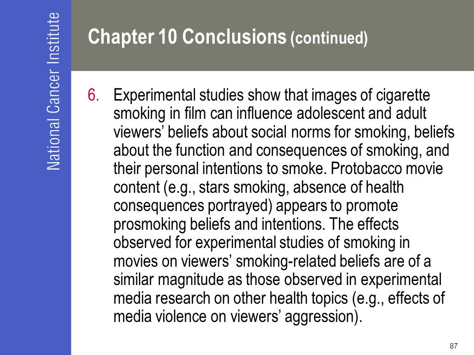 87 Chapter 10 Conclusions (continued) 6.Experimental studies show that images of cigarette smoking in film can influence adolescent and adult viewers' beliefs about social norms for smoking, beliefs about the function and consequences of smoking, and their personal intentions to smoke.