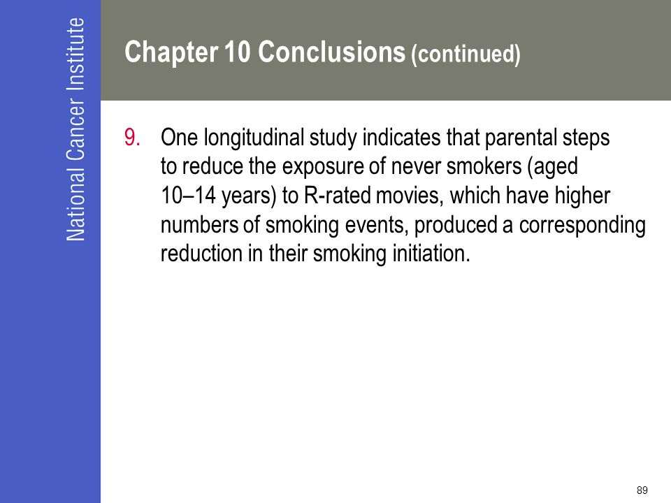 89 Chapter 10 Conclusions (continued) 9.One longitudinal study indicates that parental steps to reduce the exposure of never smokers (aged 10–14 years) to R-rated movies, which have higher numbers of smoking events, produced a corresponding reduction in their smoking initiation.