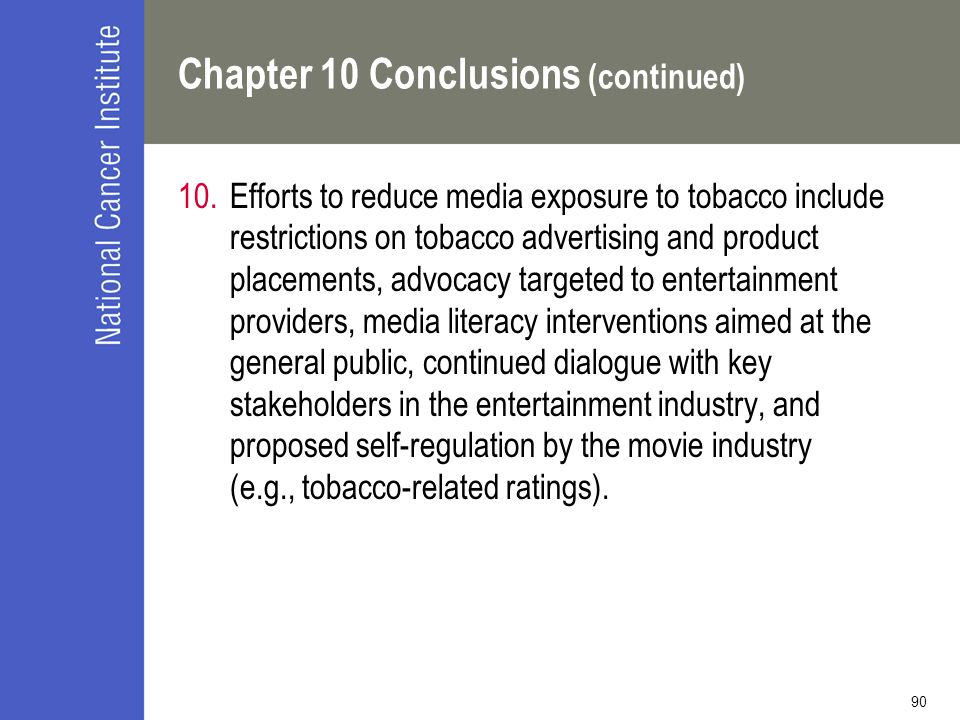 90 Chapter 10 Conclusions (continued) 10.Efforts to reduce media exposure to tobacco include restrictions on tobacco advertising and product placement