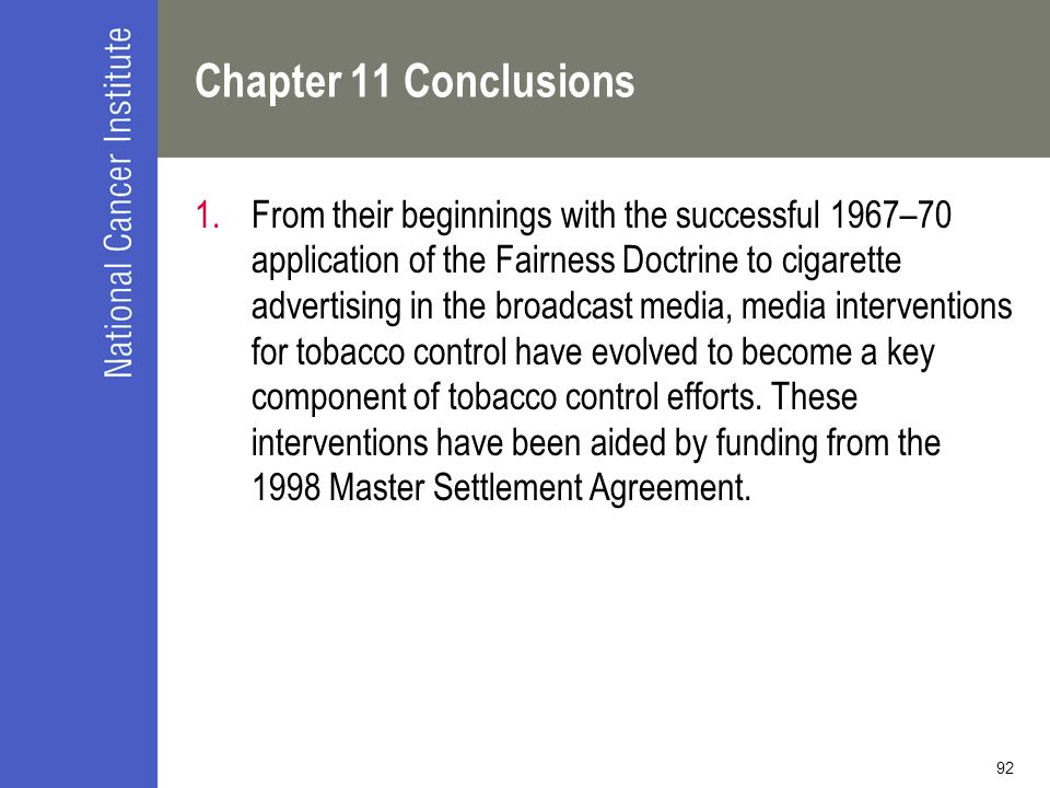 92 Chapter 11 Conclusions 1.From their beginnings with the successful 1967–70 application of the Fairness Doctrine to cigarette advertising in the broadcast media, media interventions for tobacco control have evolved to become a key component of tobacco control efforts.