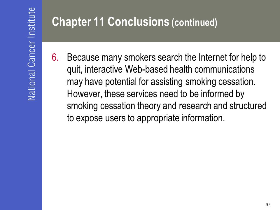 97 Chapter 11 Conclusions (continued) 6.Because many smokers search the Internet for help to quit, interactive Web-based health communications may have potential for assisting smoking cessation.