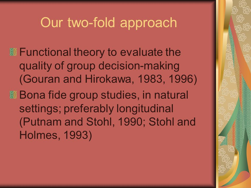 Our two-fold approach Functional theory to evaluate the quality of group decision-making (Gouran and Hirokawa, 1983, 1996) Bona fide group studies, in natural settings; preferably longitudinal (Putnam and Stohl, 1990; Stohl and Holmes, 1993)