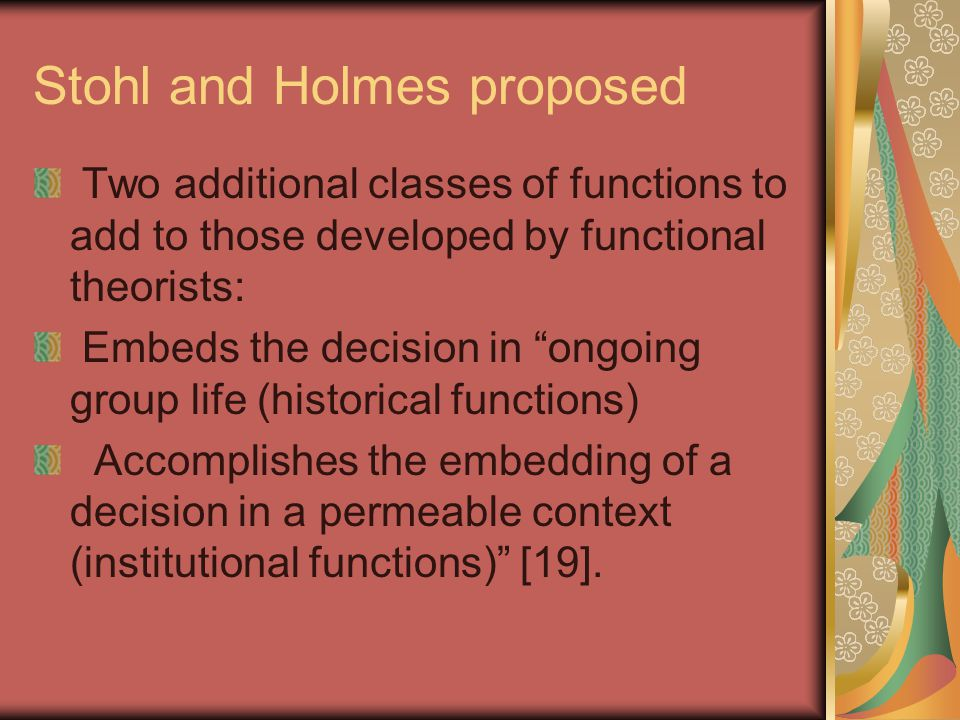 Stohl and Holmes proposed Two additional classes of functions to add to those developed by functional theorists: Embeds the decision in ongoing group life (historical functions) Accomplishes the embedding of a decision in a permeable context (institutional functions) [19].