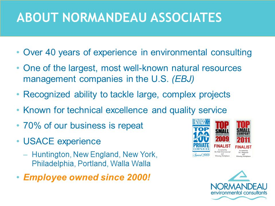 ABOUT NORMANDEAU ASSOCIATES Over 40 years of experience in environmental consulting One of the largest, most well-known natural resources management companies in the U.S.
