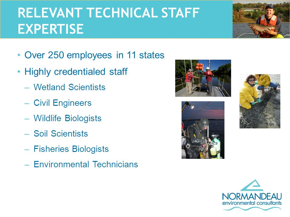 RELEVANT TECHNICAL STAFF EXPERTISE Over 250 employees in 11 states Highly credentialed staff –Wetland Scientists –Civil Engineers –Wildlife Biologists –Soil Scientists –Fisheries Biologists –Environmental Technicians