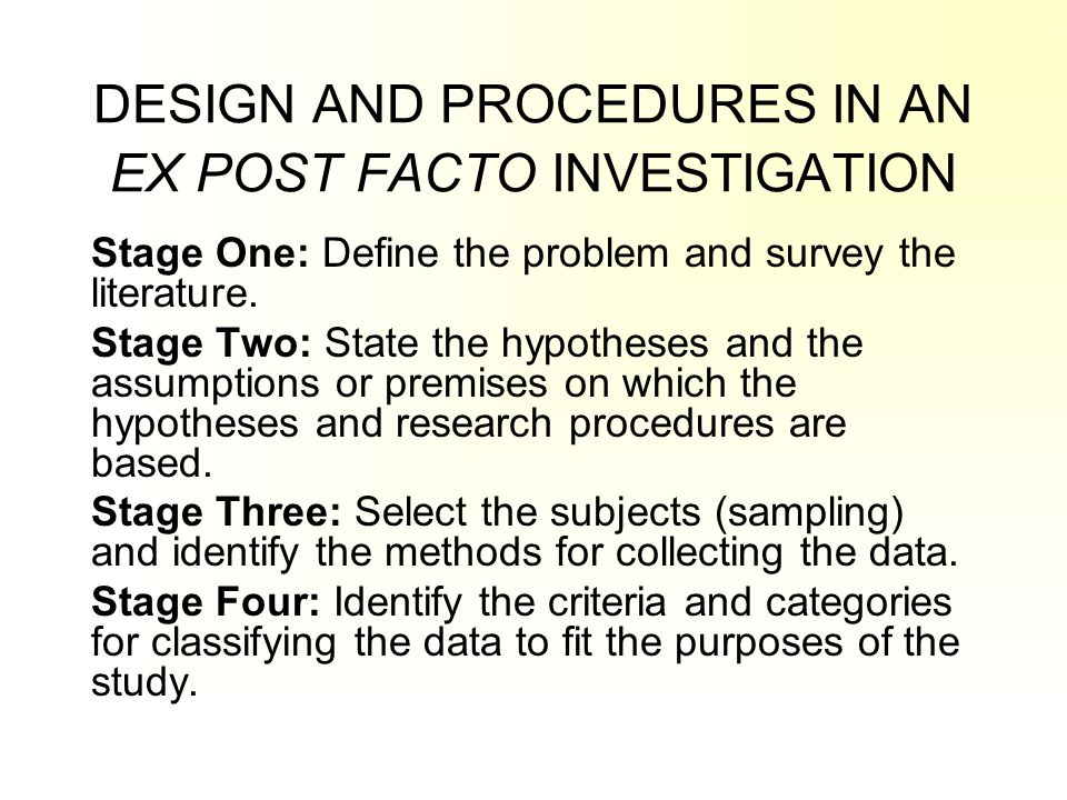 DESIGN AND PROCEDURES IN AN EX POST FACTO INVESTIGATION Stage One: Define the problem and survey the literature. Stage Two: State the hypotheses and t