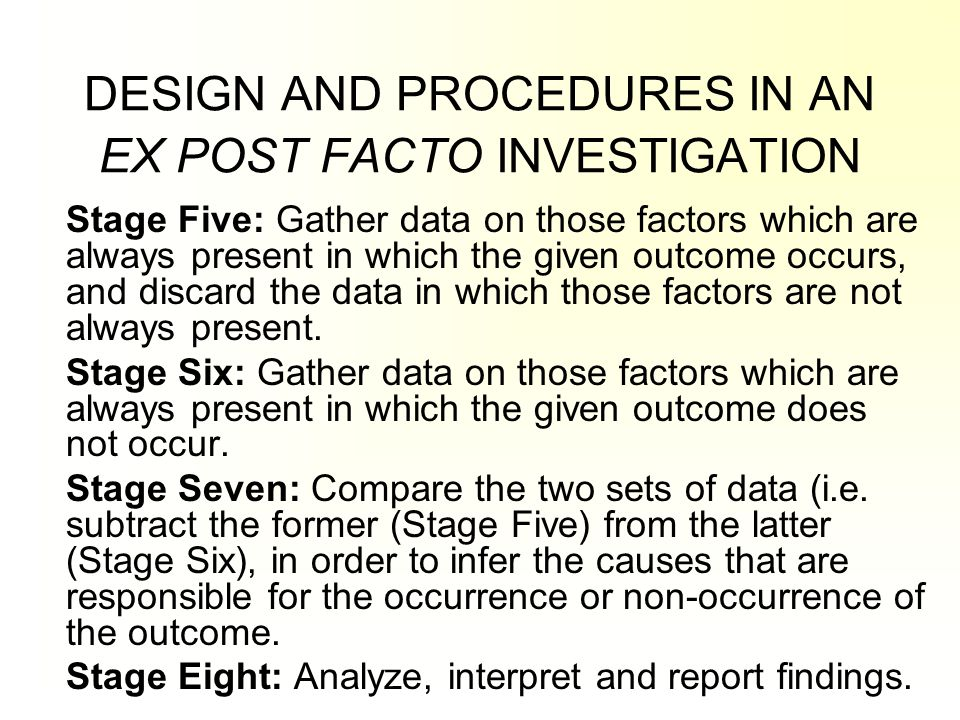 DESIGN AND PROCEDURES IN AN EX POST FACTO INVESTIGATION Stage Five: Gather data on those factors which are always present in which the given outcome o