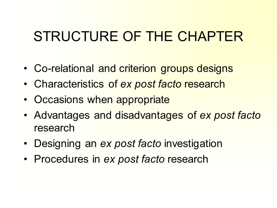 STRUCTURE OF THE CHAPTER Co-relational and criterion groups designs Characteristics of ex post facto research Occasions when appropriate Advantages an