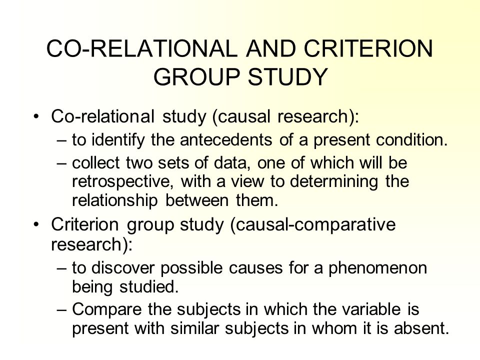 CO-RELATIONAL AND CRITERION GROUP STUDY Co-relational study (causal research): –to identify the antecedents of a present condition. –collect two sets