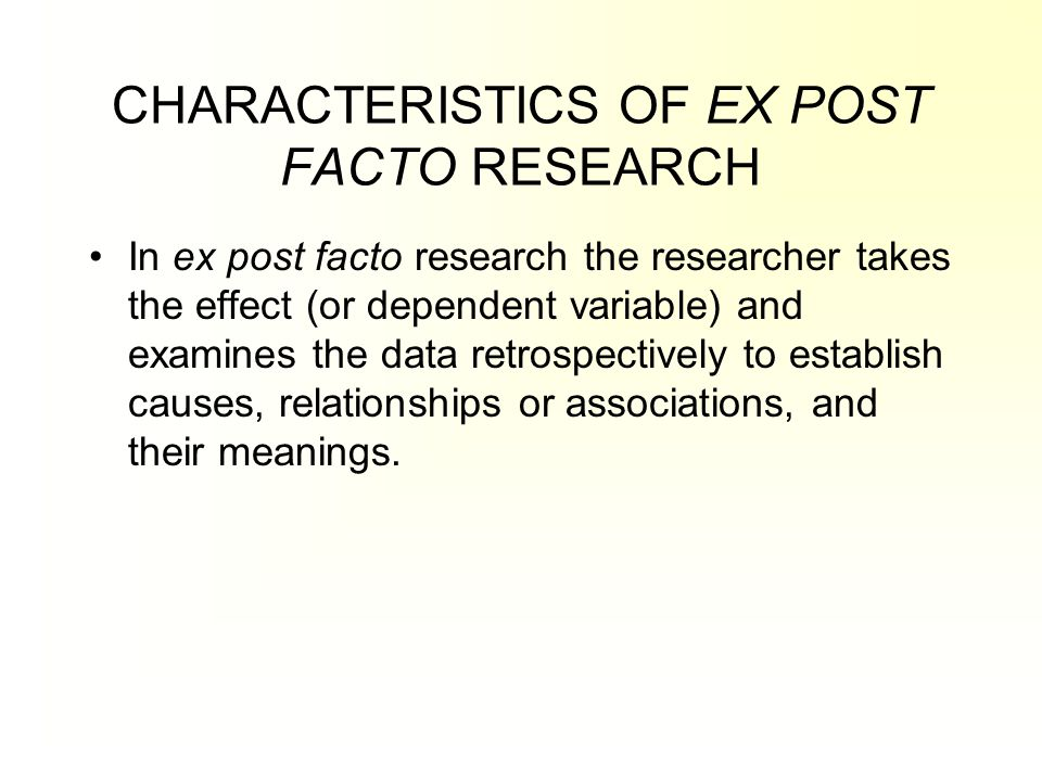 CHARACTERISTICS OF EX POST FACTO RESEARCH In ex post facto research the researcher takes the effect (or dependent variable) and examines the data retr