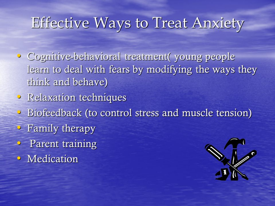 Effective Ways to Treat Anxiety Cognitive-behavioral treatment( young people learn to deal with fears by modifying the ways they think and behave) Cognitive-behavioral treatment( young people learn to deal with fears by modifying the ways they think and behave) Relaxation techniques Relaxation techniques Biofeedback (to control stress and muscle tension) Biofeedback (to control stress and muscle tension) Family therapy Family therapy Parent training Parent training Medication Medication